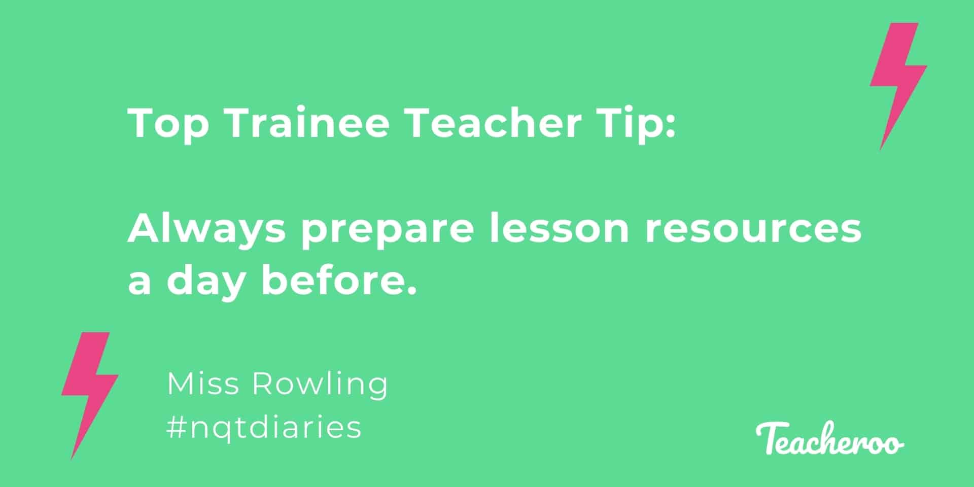 Miss Rowling shares her top trainee teacher tip in this quote graphic - always prep resources the day before a lesson